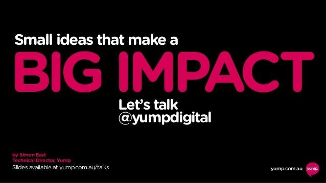 by Simon East Technical Director, Yump yump.com.au Small ideas that make a BIGIMPACTLet's talk @yumpdigital Slides availab...