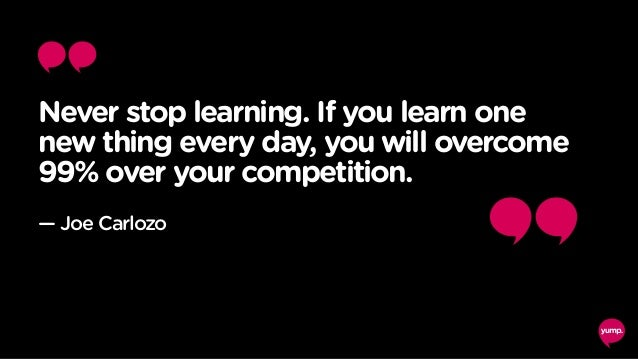 Never stop learning. If you learn one new thing every day, you will overcome 99% over your competition. — Joe Carlozo