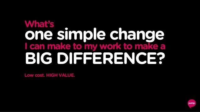 What's one simple change I can make to my work to make a BIG DIFFERENCE? Low cost. HIGH VALUE.