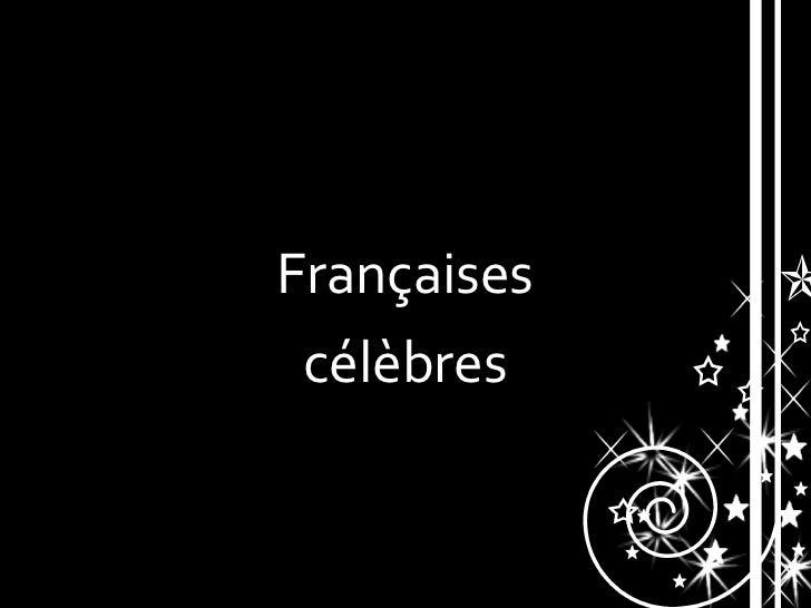 <ul><li>Françaises </li></ul><ul><li>célèbres  </li></ul>