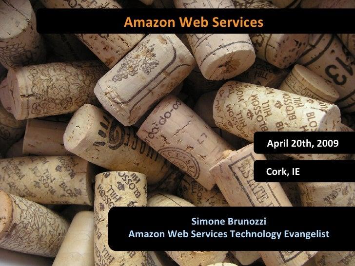Amazon Web Services Simone Brunozzi Amazon Web Services Technology Evangelist Cork, IE April 20th, 2009