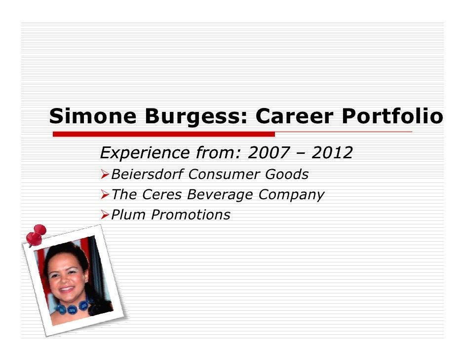 Simone Burgess: Career Portfolio    Experience from: 2007 – 2012     Beiersdorf Consumer Goods     The Ceres Beverage Comp...
