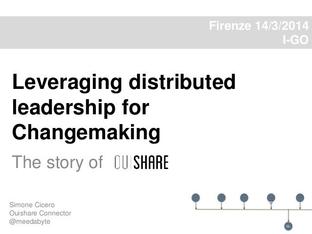Leveraging distributed leadership for Changemaking The story of Simone Cicero Ouishare Connector @meedabyte Firenze 14/3/2...