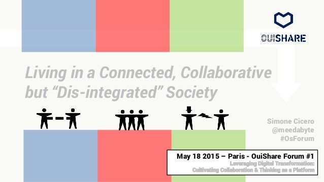 "Living in a Connected, Collaborative but ""Dis-integrated"" Society Simone Cicero @meedabyte #OsForum May 18 2015 – Paris - ..."