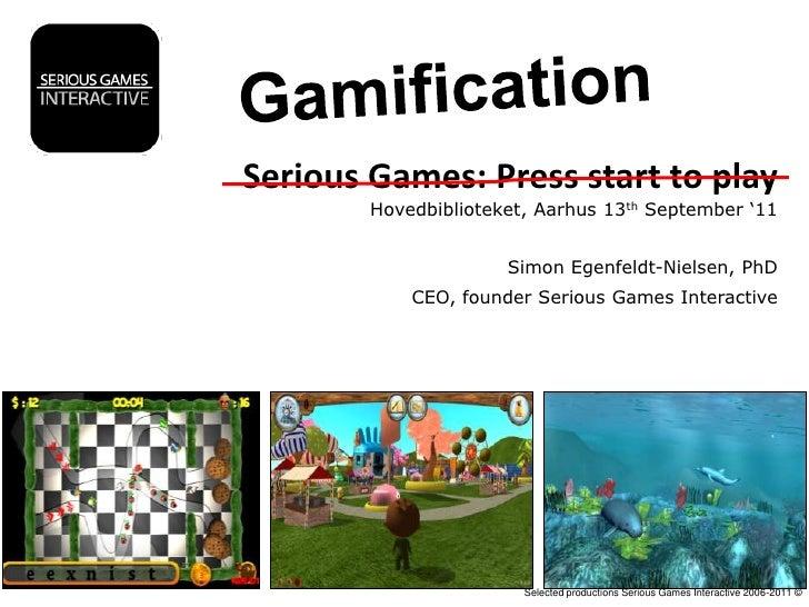 Gamification<br />Serious Games: Press start to play<br />Hovedbiblioteket, Aarhus 13th September '11<br />Simon Egenfeldt...