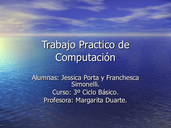 Trabajo Practico de Computación Alumnas: Jessica Porta y Franchesca Simonelli. Curso: 3º Ciclo Básico. Profesora: Margarit...