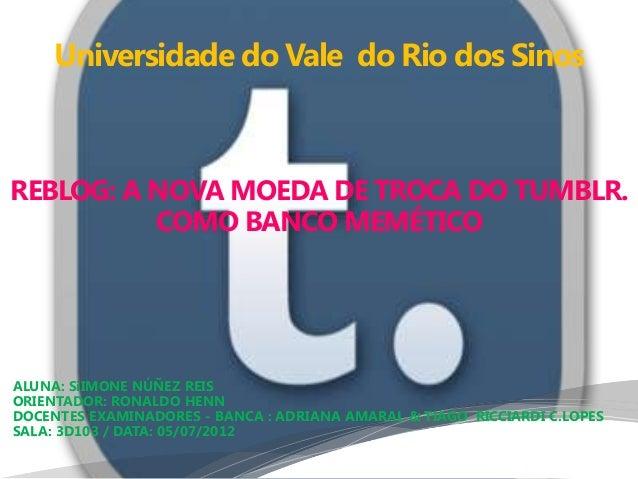 Universidade do Vale do Rio dos SinosREBLOG: A NOVA MOEDA DE TROCA DO TUMBLR.          COMO BANCO MEMÉTICOALUNA: SiIMONE N...