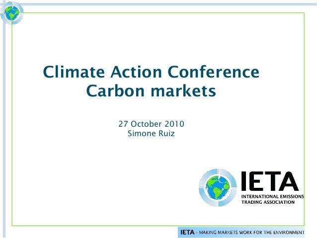Climate Action Conference Carbon markets 27 October 2010 Simone Ruiz