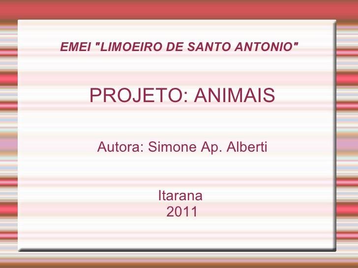 "EMEI ""LIMOEIRO DE SANTO ANTONIO"" <ul><ul><li>PROJETO: ANIMAIS </li></ul></ul><ul><ul><li>Autora: Simone Ap. Albe..."