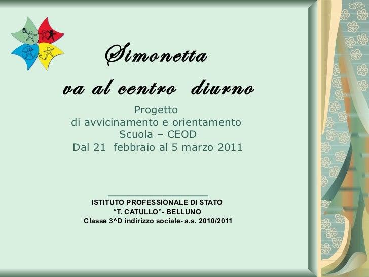 Simonetta  va al centro  diurno Progetto  di avvicinamento e orientamento  Scuola – CEOD Dal 21  febbraio al 5 marzo 2011 ...