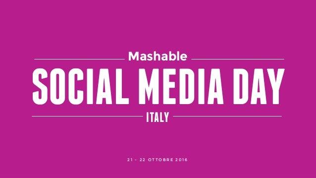 #SMDAYITMASHABLE SOCIAL MEDIA DAY ITALY SOCIALMEDIADAYITALY Mashable 2 1 - 2 2 O T T O B R E 2 0 1 6