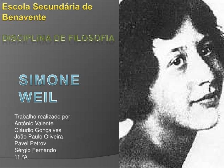 Escola Secundária de Benavente<br />Disciplina de Filosofia<br />SimoneWeil<br />Trabalho realizado por:<br />António Vale...