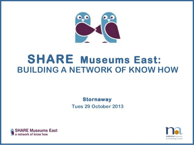 SHARE Museums East:  BUILDING A NETWORK OF KNOW HOW  Stornaway Tues 29 October 2013