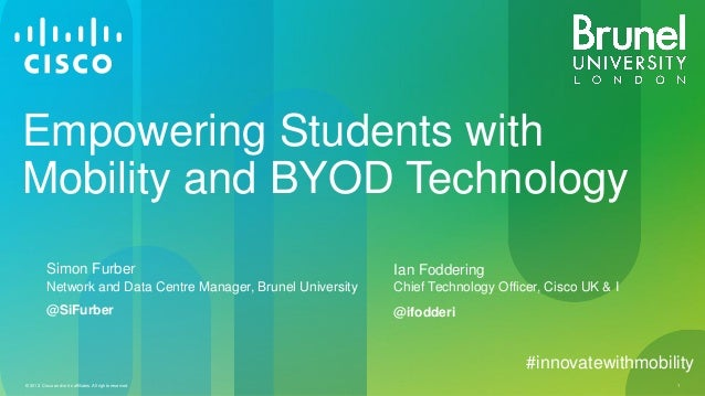 © 2013 Cisco and/or its affiliates. All rights reserved. 1 Empowering Students with Mobility and BYOD Technology Simon Fur...