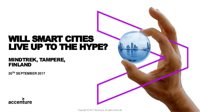 MINDTREK, TAMPERE, FINLAND 20TH SEPTEMBER 2017 WILL SMART CITIES LIVE UP TO THE HYPE? Copyright © 2017 Accenture. All righ...