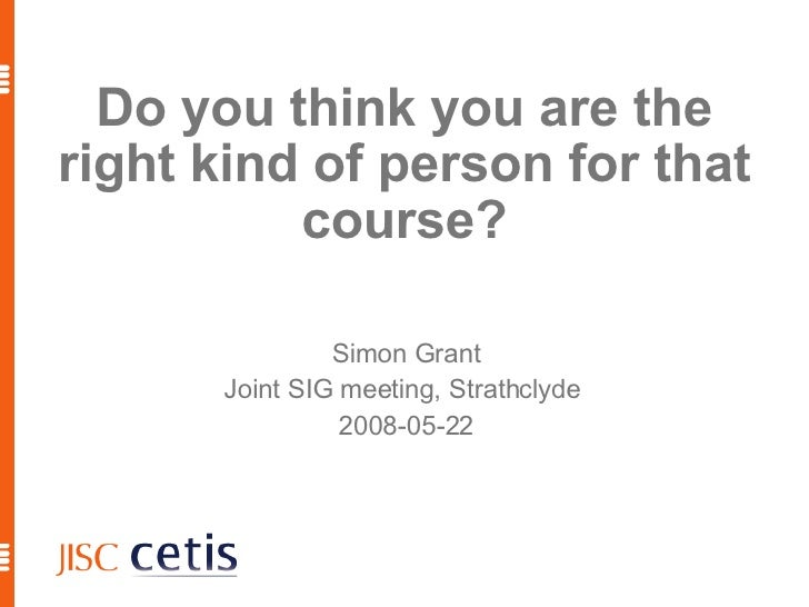 Do you think you are the right kind of person for that course? Simon Grant Joint SIG meeting, Strathclyde  2008-05-22
