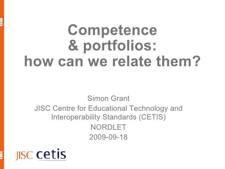 Competence & portfolios: how can we relate them? Simon Grant JISC Centre for Educational Technology and Interoperability S...