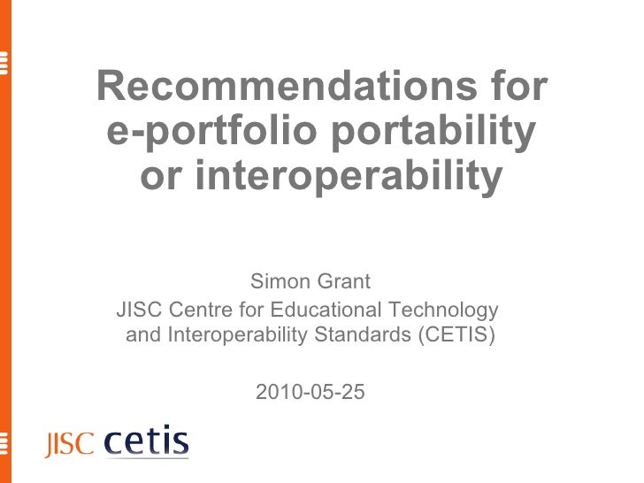 Recommendations for e-portfolio portability or interoperability Simon Grant JISC Centre for Educational Technology  and In...
