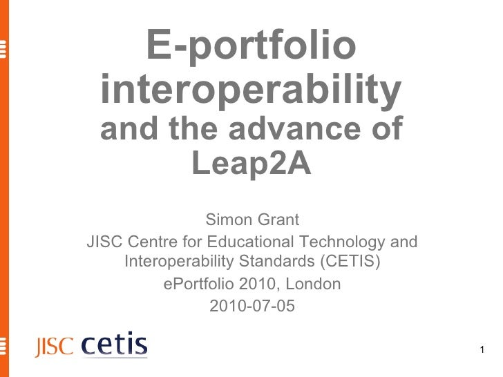 E-portfolio interoperability and the advance of Leap2A Simon Grant JISC Centre for Educational Technology and Interoperabi...
