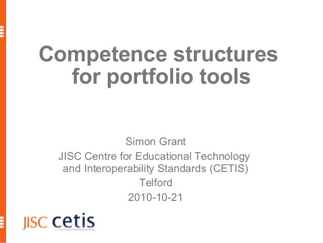 Competence structures for portfolio tools Simon Grant JISC Centre for Educational Technology and Interoperability Standard...