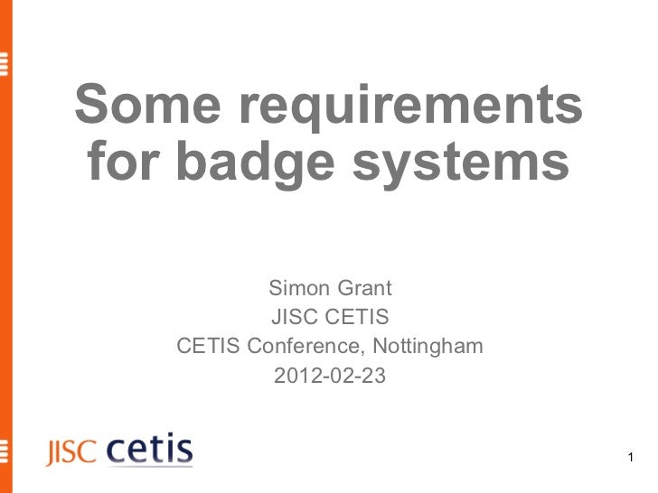 Some requirementsfor badge systems           Simon Grant           JISC CETIS   CETIS Conference, Nottingham           201...