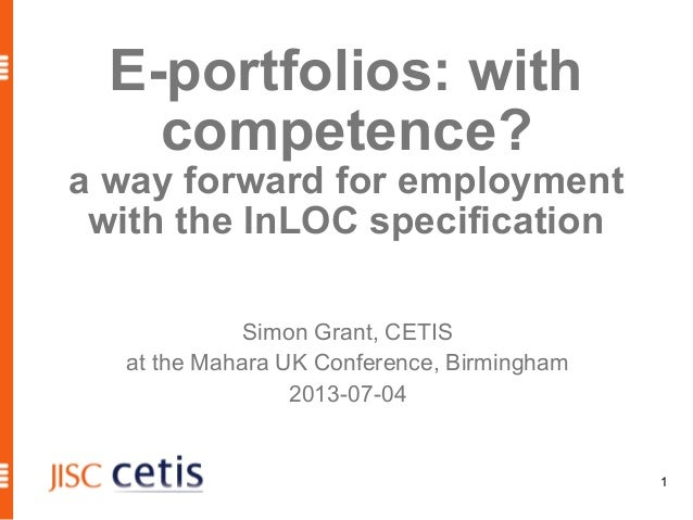1 E-portfolios: with competence? a way forward for employment with the InLOC specification Simon Grant, CETIS at the Mahar...