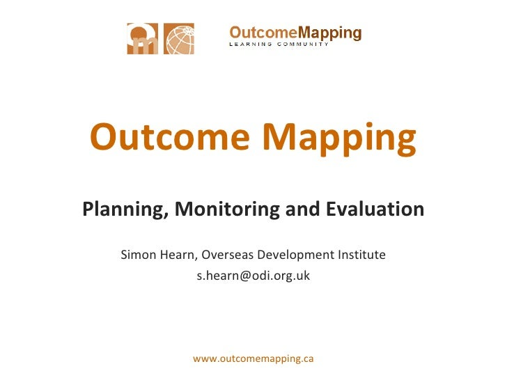 Outcome Mapping Planning, Monitoring and Evaluation Simon Hearn, Overseas Development Institute [email_address]