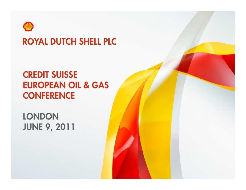 ROYAL DUTCH SHELL PLC    CREDIT SUISSE    EUROPEAN OIL & GAS    CONFERENCE    LONDON    JUNE 9, 20111    Copyright of Roya...