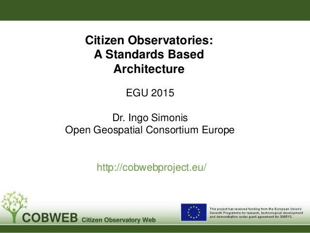EGU 2015 Dr. Ingo Simonis Open Geospatial Consortium Europe http://cobwebproject.eu/ Citizen Observatories: A Standards Ba...