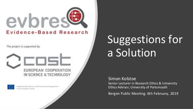 Suggestions for a Solution Simon Kolstoe Senior Lecturer in Research Ethics & University Ethics Advisor, University of Por...