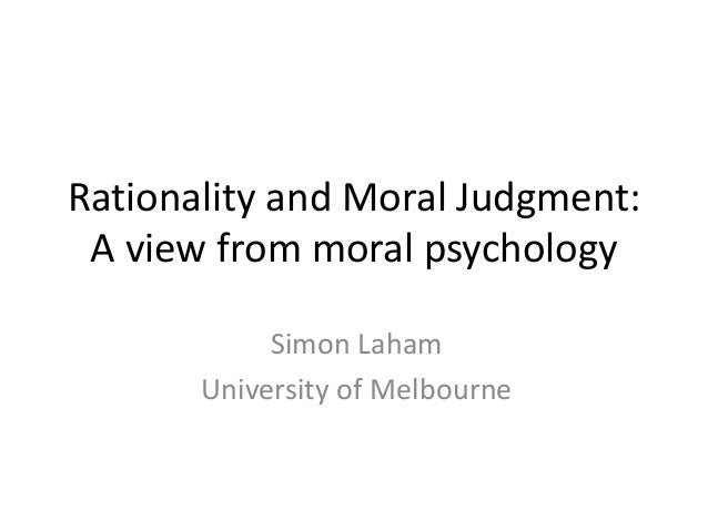Rationality and Moral Judgment: A view from moral psychology Simon Laham University of Melbourne