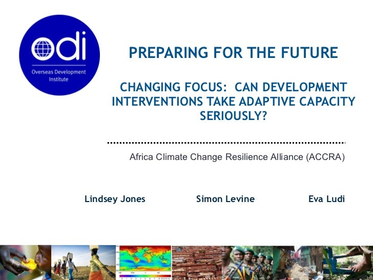 PREPARING FOR THE FUTURE CHANGING FOCUS:  CAN DEVELOPMENT INTERVENTIONS TAKE ADAPTIVE CAPACITY SERIOUSLY? Lindsey Jones  S...