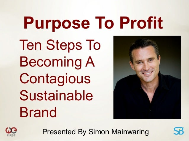 Purpose To ProfitTen Steps ToBecoming AContagiousSustainableBrand   Presented By Simon Mainwaring