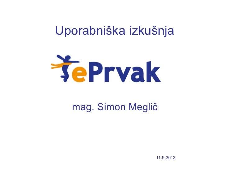 Uporabniška izkušnja  mag. Simon Meglič                  11.9.2012