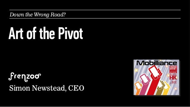 Down the Wrong Road?  Art of the Pivot Simon Newstead, CEO