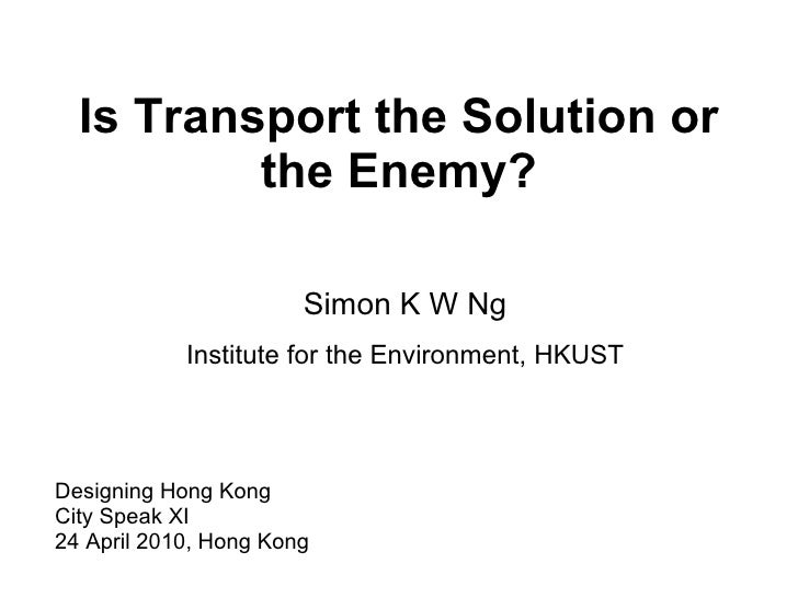 Is Transport the Solution or the Enemy? Designing Hong Kong  City Speak XI 24 April 2010, Hong Kong Simon K W Ng Institute...