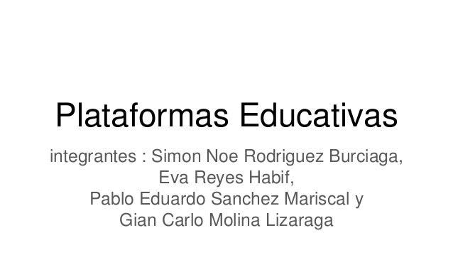 Plataformas Educativas integrantes : Simon Noe Rodriguez Burciaga, Eva Reyes Habif, Pablo Eduardo Sanchez Mariscal y Gian ...