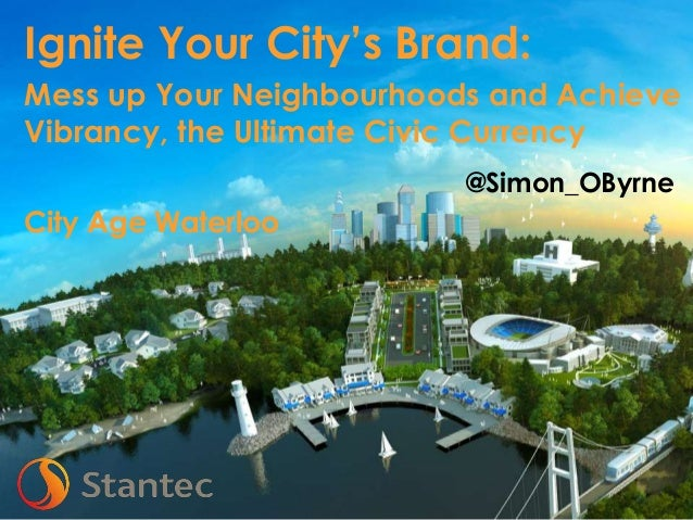 Mess up Your Neighbourhoods and Achieve Vibrancy, the Ultimate Civic Currency @Simon_OByrne  City Age Waterloo