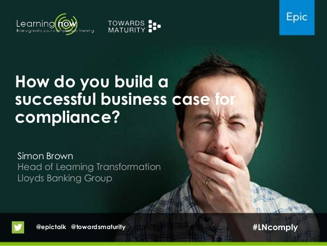 How do you build asuccessful business case forcompliance?Simon BrownHead of Learning TransformationLloyds Banking Group@ep...