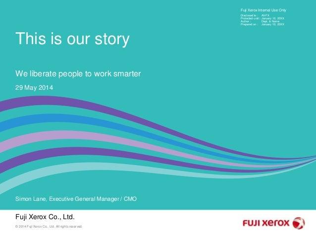 Fuji Xerox Co., Ltd. Simon Lane, Executive General Manager / CMO 29 May 2014 Fuji Xerox Internal Use Only Disclosed to : P...