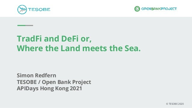TradFi and DeFi or, Where the Land meets the Sea. Simon Redfern TESOBE / Open Bank Project APIDays Hong Kong 2021 © TESOBE...
