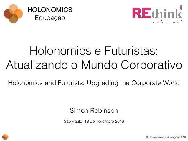 © Holonomics Educação 2016 Simon Robinson Holonomics e Futuristas: Atualizando o Mundo Corporativo São Paulo, 18 de novemb...