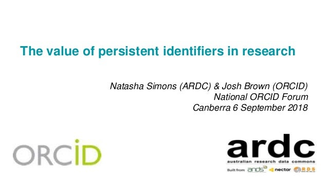 The value of persistent identifiers in research Natasha Simons (ARDC) & Josh Brown (ORCID) National ORCID Forum Canberra 6...