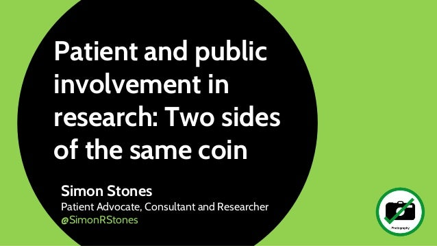 Patient and public involvement in research: Two sides of the same coin Simon Stones Patient Advocate, Consultant and Resea...