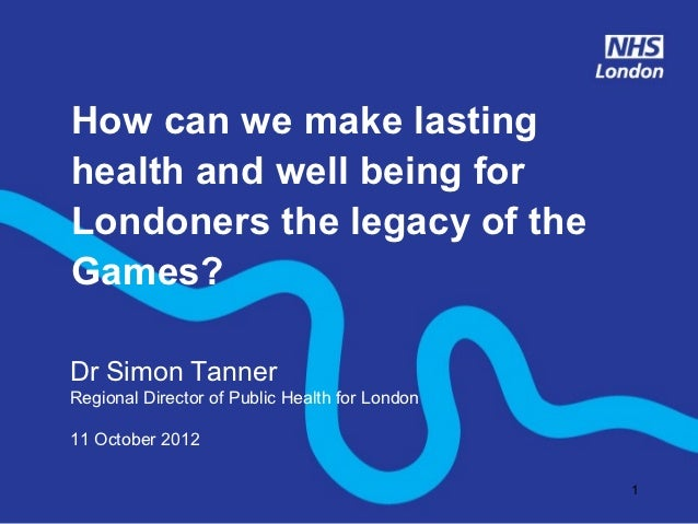How can we make lastinghealth and well being forLondoners the legacy of theGames?Dr Simon TannerRegional Director of Publi...