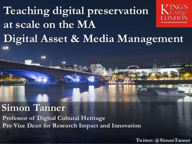 Teaching digital preservation at scale on the MA Digital Asset & Media Management Simon Tanner Professor of Digital Cultur...