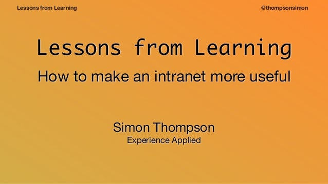 @thompsonsimonLessons from Learning Lessons from Learning How to make an intranet more useful Simon Thompson  Experience A...