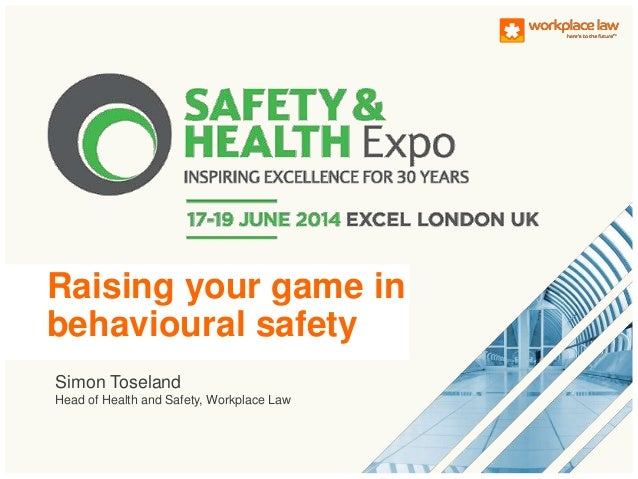 Simon Toseland Head of Health and Safety, Workplace Law Raising your game in behavioural safety