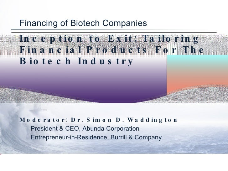 Financing of Biotech Companies Inception to Exit: Tailoring Financial Products For The Biotech Industry <ul><li>Moderator:...