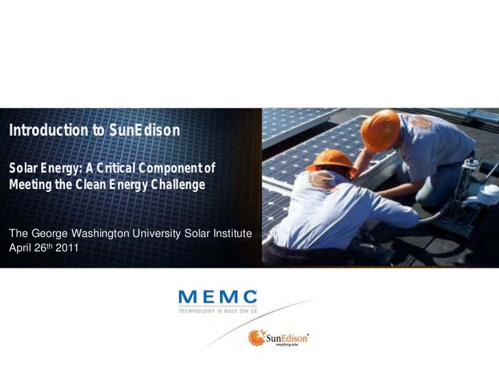 Introduction to SunEdisonSolar Energy: A Critical Component ofMeeting the Clean Energy ChallengeThe George Washington Univ...